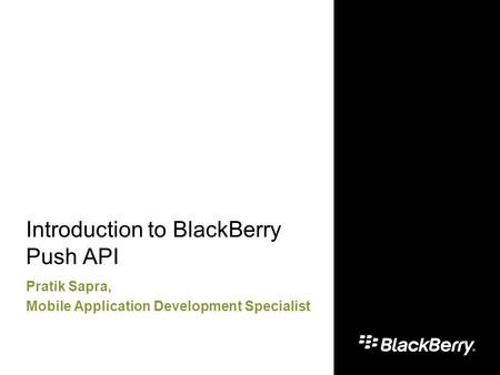 Introduction to BlackBerry Push API Pratik Sapra, Mobile Application Development Specialist.
