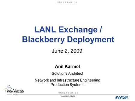 U N C L A S S I F I E D LA-UR-09-03103 LANL Exchange / Blackberry Deployment June 2, 2009 Anil Karmel Solutions Architect Network and Infrastructure Engineering.