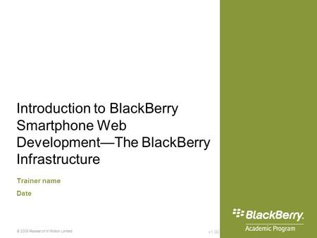 V1.00 © 2009 Research In Motion Limited Introduction to BlackBerry Smartphone Web Development—The BlackBerry Infrastructure Trainer name Date.