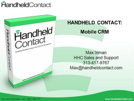 For more information call 1 (800) 939-4737 HANDHELD CONTACT: Mobile CRM Max Inman HHC Sales and Support 313-417-9767