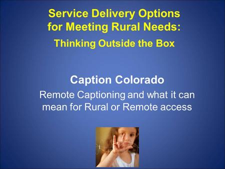 Service Delivery Options for Meeting Rural Needs: Thinking Outside the Box Caption Colorado Remote Captioning and what it can mean for Rural or Remote.