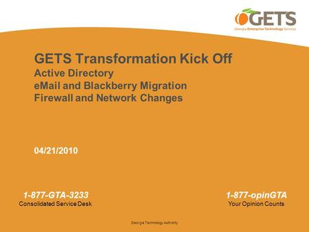 GETS Transformation Kick Off Active Directory eMail and Blackberry Migration Firewall and Network Changes 04/21/2010 1.