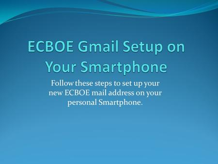 Follow these steps to set up your new ECBOE mail address on your personal Smartphone.