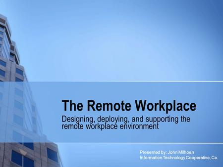 The Remote Workplace Designing, deploying, and supporting the remote workplace environment Presented by: John Milhoan Information Technology Cooperative,