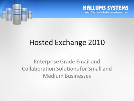 Hosted Exchange 2010 Enterprise Grade Email and Collaboration Solutions for Small and Medium Businesses Web Site: www.hallumssystems.com.