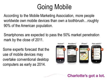 Going Mobile According to the Mobile Marketing Association, more people worldwide own mobile devices than own a toothbrush…roughly 90% of the American.