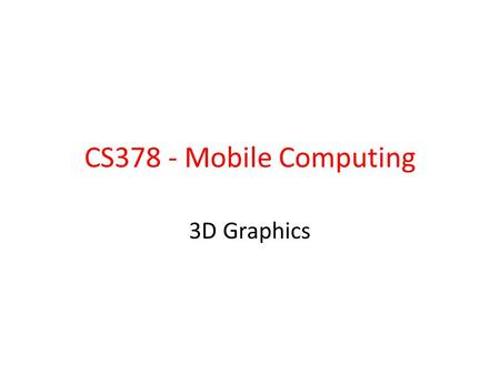 CS378 - Mobile Computing 3D Graphics.