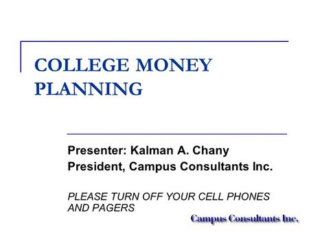 COLLEGE MONEY PLANNING Presenter: Kalman A. Chany President, Campus Consultants Inc. PLEASE TURN OFF YOUR CELL PHONES AND PAGERS.