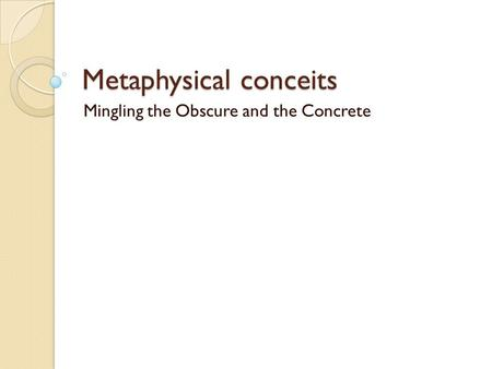 Metaphysical conceits Mingling the Obscure and the Concrete.