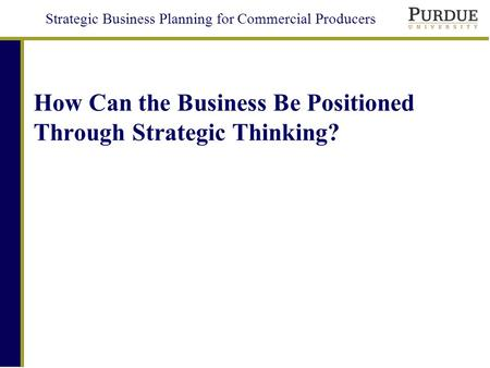 Strategic Business Planning for Commercial Producers How Can the Business Be Positioned Through Strategic Thinking?