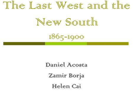 The Last West and the New South 1865-1900 Daniel Acosta Zamir Borja Helen Cai.