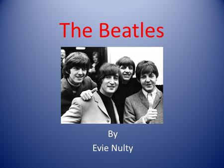 The Beatles By Evie Nulty. Who are the Beatles ? John Lennon Paul McCartney Ringo Starr George Harrison.