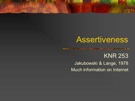 Assertiveness KNR 253 Jakubowski & Lange, 1978 Much information on Internet.