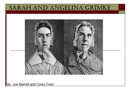 Sarah and Angelina Grimke By: Joe Marrett and Corey Cohn.