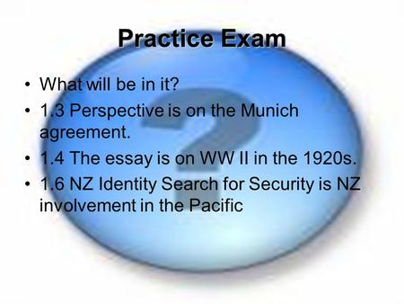Practice Exam What will be in it? 1.3 Perspective is on the Munich agreement. 1.4 The essay is on WW II in the 1920s. 1.6 NZ Identity Search for Security.