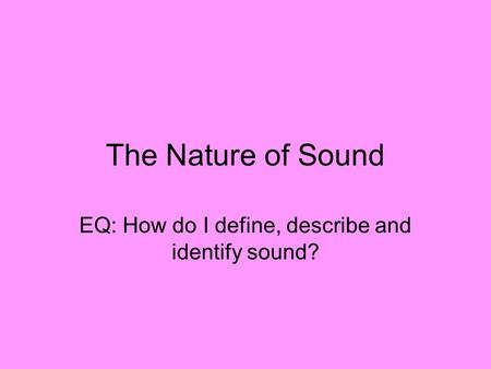 EQ: How do I define, describe and identify sound?