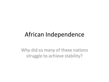 African Independence Why did so many of these nations struggle to achieve stability?