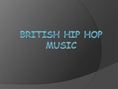 British hip hop is a genre of music, and a culture that covers a variety of styles of hip hop music made in Scotland, England, Wales and Northern Ireland.