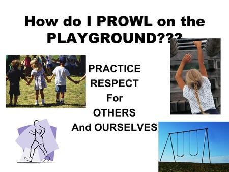 How do I PROWL on the PLAYGROUND??? PRACTICE RESPECT For OTHERS And OURSELVES.