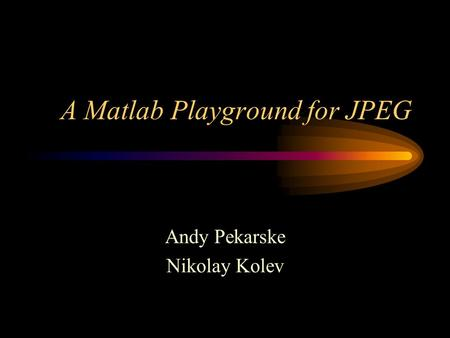 A Matlab Playground for JPEG Andy Pekarske Nikolay Kolev.