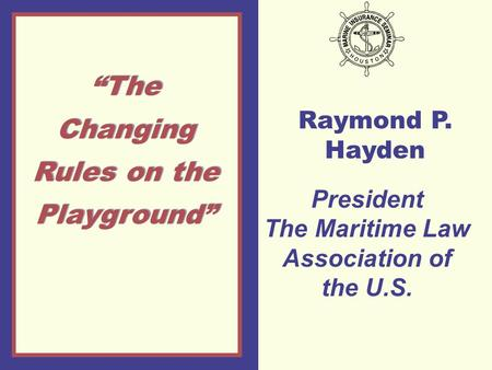 "Raymond P. Hayden ""The Changing Rules on the Playground"" President The Maritime Law Association of the U.S."