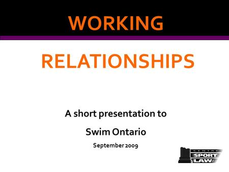 WORKING RELATIONSHIPS A short presentation to Swim Ontario September 2009.