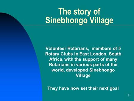1 The story of Sinebhongo Village Volunteer Rotarians, members of 5 Rotary Clubs in East London, South Africa, with the support of many Rotarians in various.