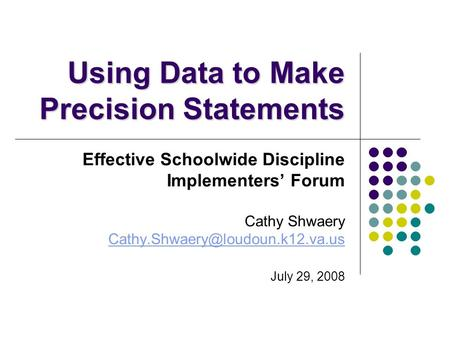 Using Data to Make Precision Statements Effective Schoolwide Discipline Implementers' Forum Cathy Shwaery July 29, 2008.