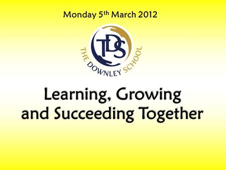 Monday 5 th March 2012 Learning, Growing and Succeeding Together.