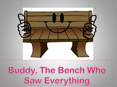Hi Boys and Girls – I am your friendly playground Buddy Bench. You can call me Buddy for short.