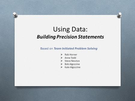 Using Data: Building Precision Statements Based on Team Initiated Problem Solving  Rob Horner  Anne Todd  Steve Newton  Bob Algozzine  Kate Algozzine.