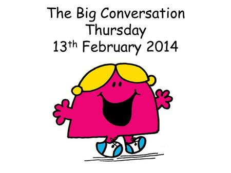 The Big Conversation Thursday 13 th February 2014.