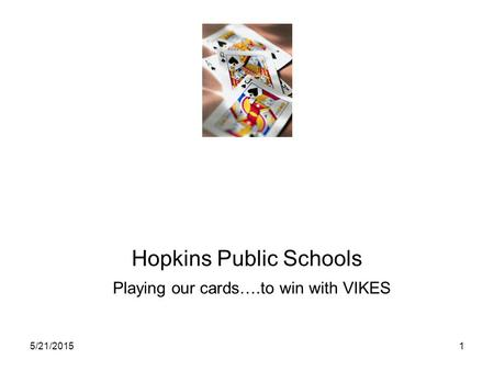 5/21/20151 Hopkins Public Schools Playing our <strong>cards</strong>….to win with VIKES.