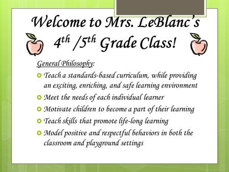 Welcome to Mrs. LeBlanc's 4 th /5 th Grade Class! General Philosophy:  Teach a standards-based curriculum, while providing an exciting, enriching, and.