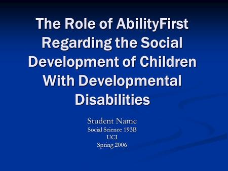 The Role of AbilityFirst Regarding the Social Development of Children With Developmental Disabilities Student Name Social Science 193B UCI Spring 2006.