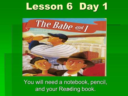 Lesson 6 Day 1 You will need a notebook, pencil, and your Reading book. T28.