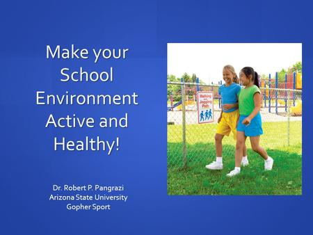 Make your School Environment Active and Healthy! Dr. Robert P. Pangrazi Arizona State University Gopher Sport.