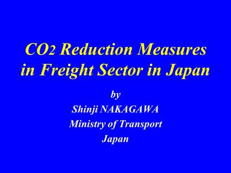 CO 2 Reduction Measures in Freight Sector in Japan by Shinji NAKAGAWA Ministry of Transport Japan.