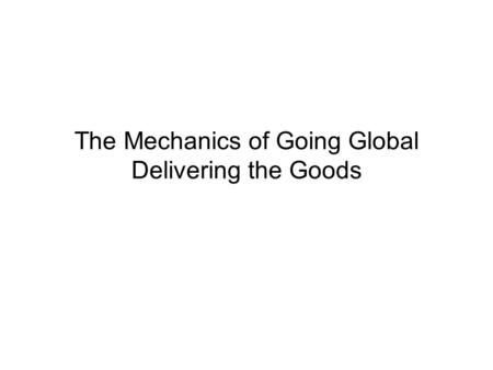The Mechanics of Going Global Delivering the Goods.