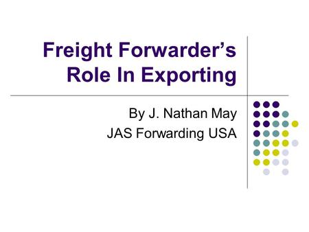 Freight Forwarder's Role In Exporting By J. Nathan May JAS Forwarding USA.