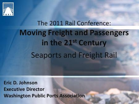 The 2011 Rail Conference: Moving Freight and Passengers in the 21 st Century Seaports and Freight Rail Eric D. Johnson Executive Director Washington Public.