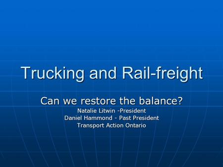 Trucking and Rail-freight Can we restore the balance? Natalie Litwin -President Daniel Hammond - Past President Transport Action Ontario.