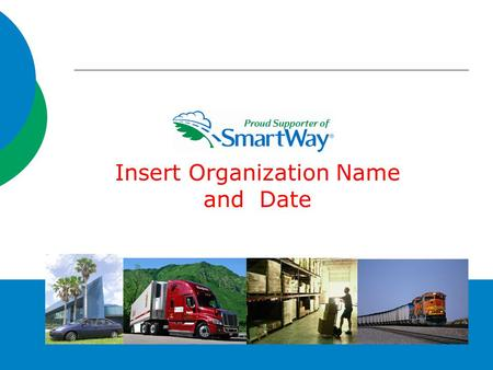1 Insert Organization Name and Date. What is SmartWay?  A partnership with the freight industry  Provides a framework to assess the environmental and.