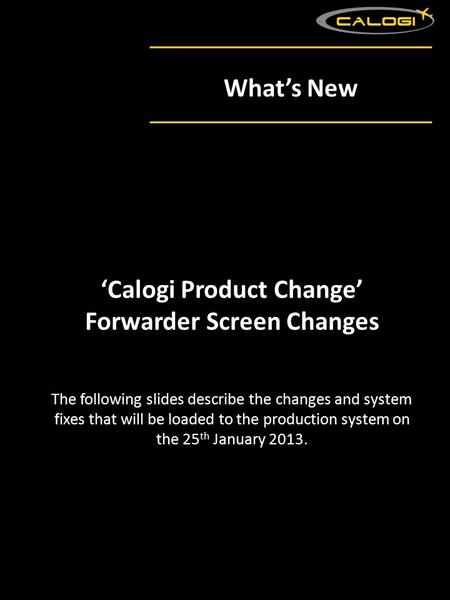 What's New The following slides describe the changes and system fixes that will be loaded to the production system on the 25 th January 2013. 'Calogi Product.