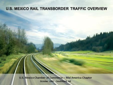 U.S. Mexico Chamber of Commerce – Mid America Chapter October 18th - Southfield, MI U.S. MEXICO RAIL TRANSBORDER TRAFFIC OVERVIEW.