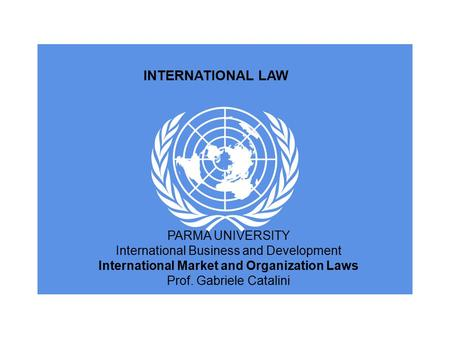 INTERNATIONAL LAW PARMA UNIVERSITY International Business and Development International Market and Organization Laws Prof. Gabriele Catalini.