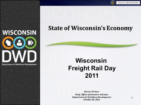 Wisconsin is Open for Business October 20, 2011 Stateof Wisconsin's Economy Wisconsin Freight Rail Day 2011 1 Dennis Winters Chief, Office of Economic.