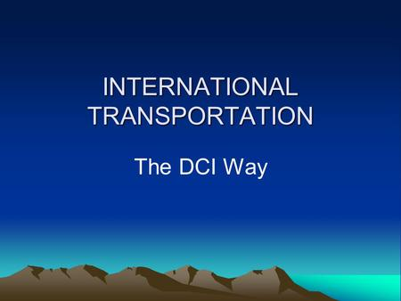 INTERNATIONAL TRANSPORTATION The DCI Way. Objectives The objective of this presentation is to give you an understanding of international transportation.