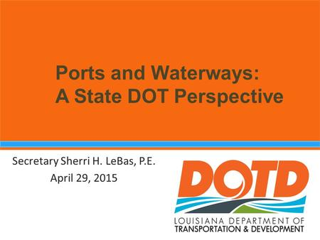 Ports and Waterways: A State DOT Perspective Secretary Sherri H. LeBas, P.E. April 29, 2015.