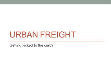 URBAN FREIGHT Getting kicked to the curb?. How will we live?